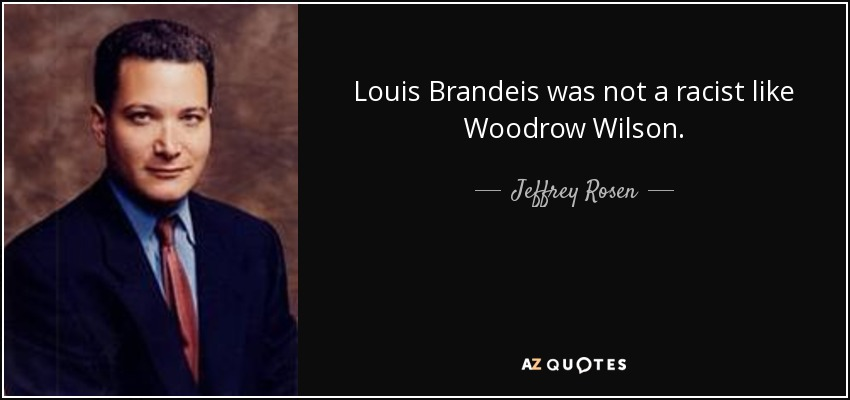 Louis Brandeis was not a racist like Woodrow Wilson. - Jeffrey Rosen