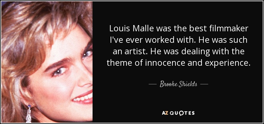 Louis Malle was the best filmmaker I've ever worked with. He was such an artist. He was dealing with the theme of innocence and experience. - Brooke Shields