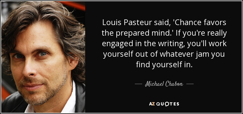Louis Pasteur said, 'Chance favors the prepared mind.' If you're really engaged in the writing, you'll work yourself out of whatever jam you find yourself in. - Michael Chabon
