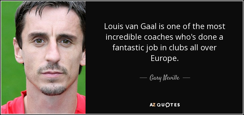 Louis van Gaal is one of the most incredible coaches who's done a fantastic job in clubs all over Europe. - Gary Neville