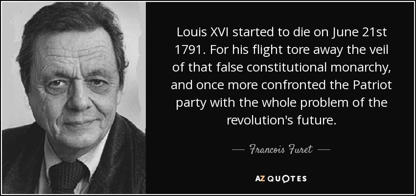 Louis XVI started to die on June 21st 1791. For his flight tore away the veil of that false constitutional monarchy, and once more confronted the Patriot party with the whole problem of the revolution's future. - Francois Furet