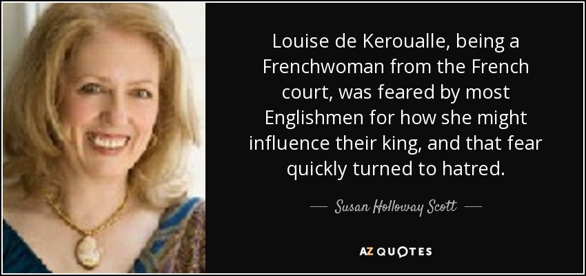 Louise de Keroualle, being a Frenchwoman from the French court, was feared by most Englishmen for how she might influence their king, and that fear quickly turned to hatred. - Susan Holloway Scott