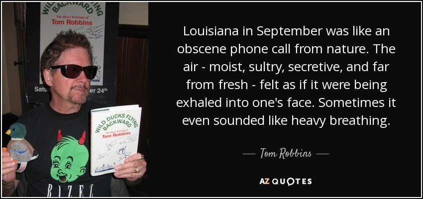 Louisiana in September was like an obscene phone call from nature. The air - moist, sultry, secretive, and far from fresh - felt as if it were being exhaled into one's face. Sometimes it even sounded like heavy breathing. - Tom Robbins