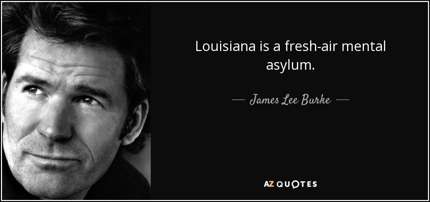 Louisiana is a fresh-air mental asylum. - James Lee Burke