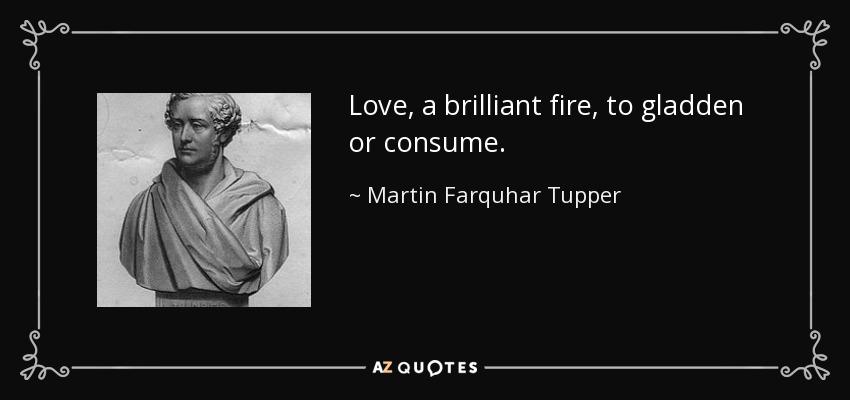 Love, a brilliant fire, to gladden or consume. - Martin Farquhar Tupper