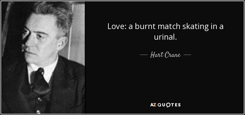 Love: a burnt match skating in a urinal. - Hart Crane