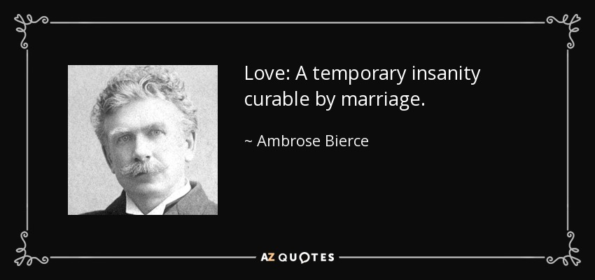 Love: A temporary insanity curable by marriage. - Ambrose Bierce