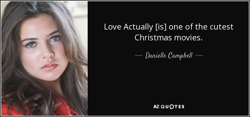 Love Actually [is] one of the cutest Christmas movies. - Danielle Campbell