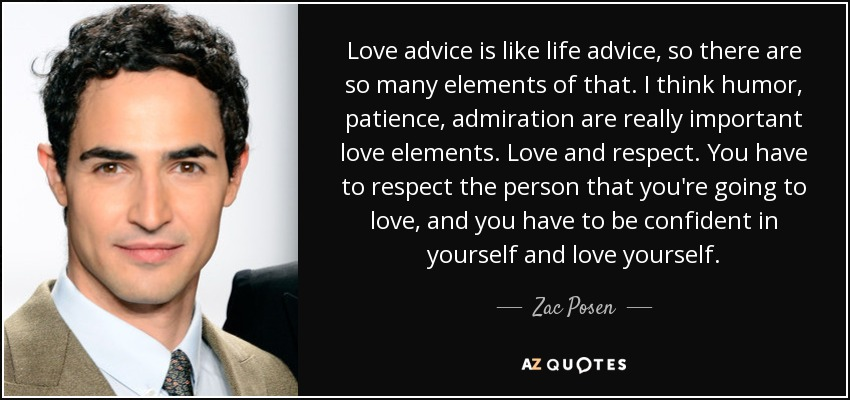 Love advice is like life advice, so there are so many elements of that. I think humor, patience, admiration are really important love elements. Love and respect. You have to respect the person that you're going to love, and you have to be confident in yourself and love yourself. - Zac Posen