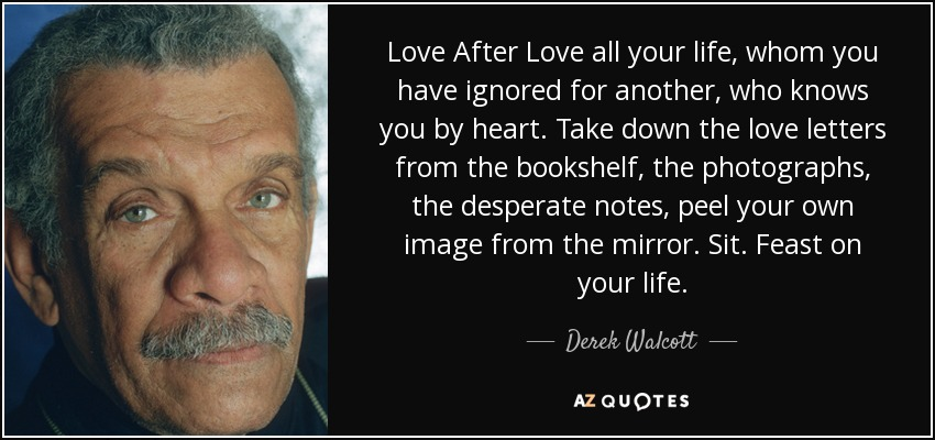 Love After Love all your life, whom you have ignored for another, who knows you by heart. Take down the love letters from the bookshelf, the photographs, the desperate notes, peel your own image from the mirror. Sit. Feast on your life. - Derek Walcott