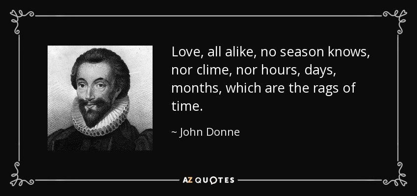 Love, all alike, no season knows, nor clime, nor hours, days, months, which are the rags of time. - John Donne