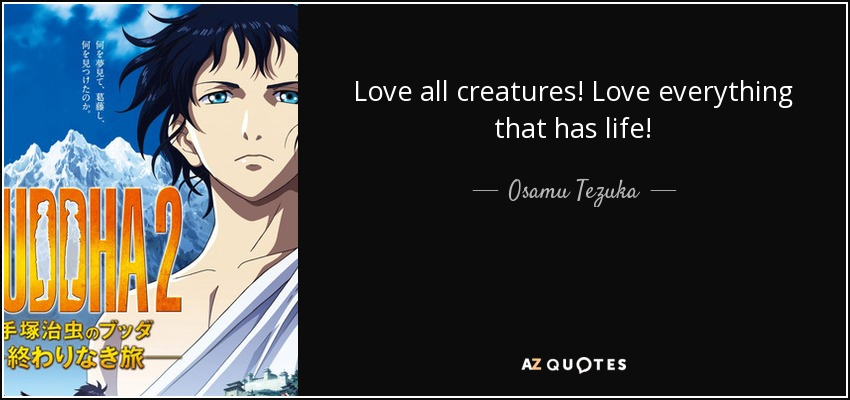 Love all creatures! Love everything that has life! - Osamu Tezuka