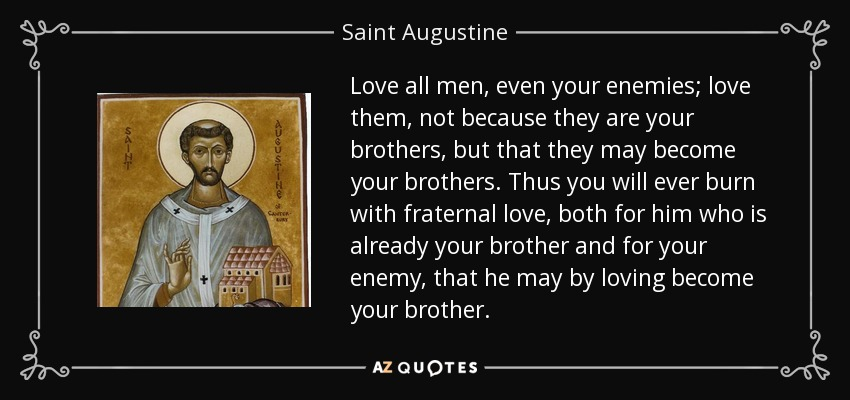 Love all men, even your enemies; love them, not because they are your brothers, but that they may become your brothers. Thus you will ever burn with fraternal love, both for him who is already your brother and for your enemy, that he may by loving become your brother. - Saint Augustine