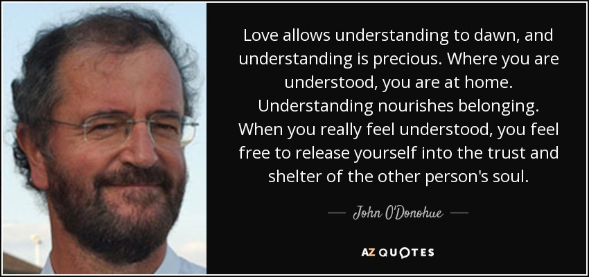 Love allows understanding to dawn, and understanding is precious. Where you are understood, you are at home. Understanding nourishes belonging. When you really feel understood, you feel free to release yourself into the trust and shelter of the other person's soul. - John O'Donohue