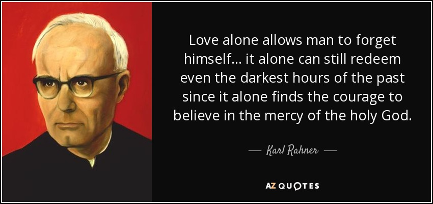 Love alone allows man to forget himself... it alone can still redeem even the darkest hours of the past since it alone finds the courage to believe in the mercy of the holy God. - Karl Rahner
