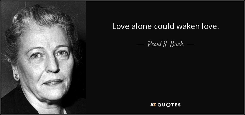 Love alone could waken love. - Pearl S. Buck