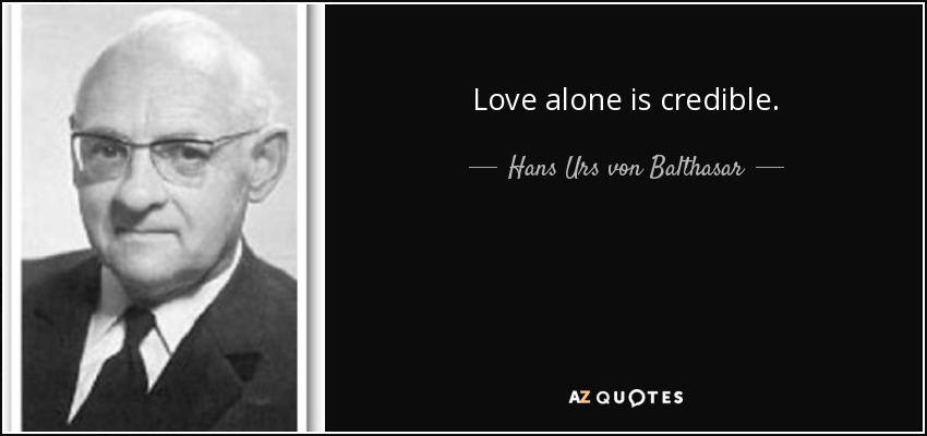 Love alone is credible. - Hans Urs von Balthasar