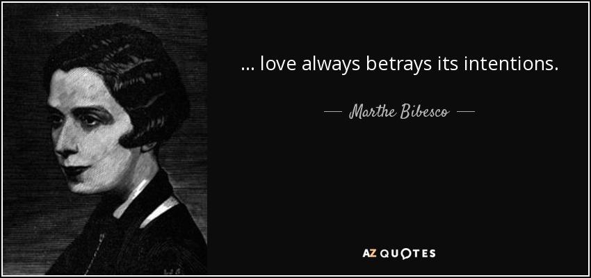 ... love always betrays its intentions. - Marthe Bibesco