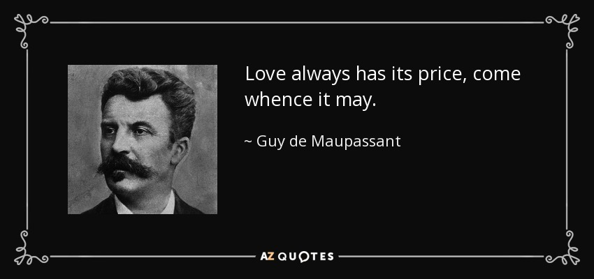 Love always has its price, come whence it may. - Guy de Maupassant