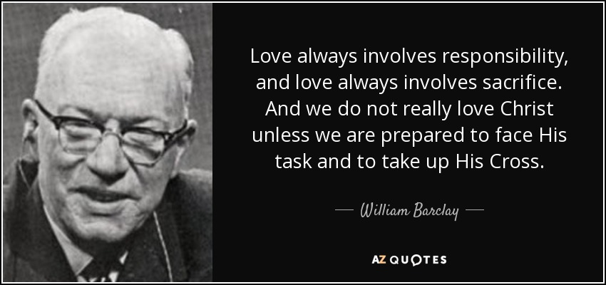 Love always involves responsibility, and love always involves sacrifice. And we do not really love Christ unless we are prepared to face His task and to take up His Cross. - William Barclay