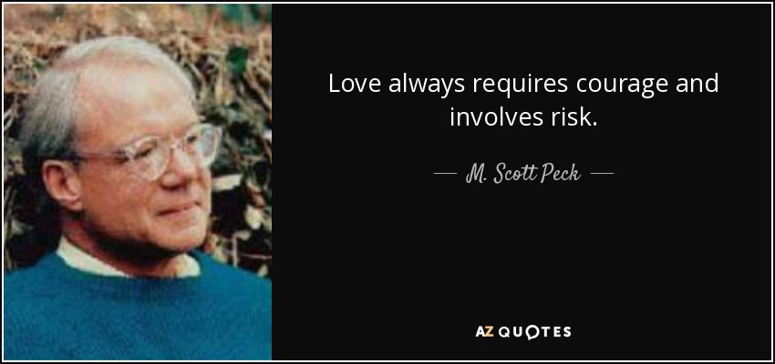 Love always requires courage and involves risk. - M. Scott Peck