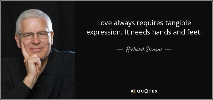 Love always requires tangible expression. It needs hands and feet. - Richard Stearns