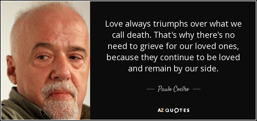 Love always triumphs over what we call death. That's why there's no need to grieve for our loved ones, because they continue to be loved and remain by our side. - Paulo Coelho