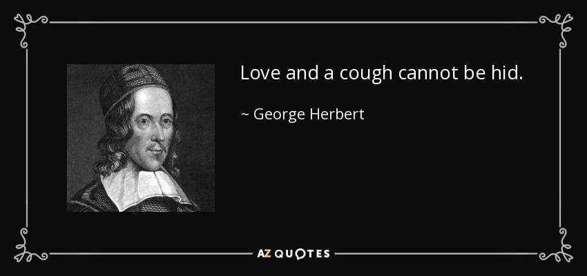 Love and a cough cannot be hid. - George Herbert
