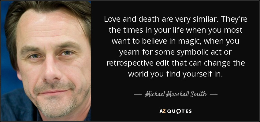Love and death are very similar. They're the times in your life when you most want to believe in magic, when you yearn for some symbolic act or retrospective edit that can change the world you find yourself in. - Michael Marshall Smith