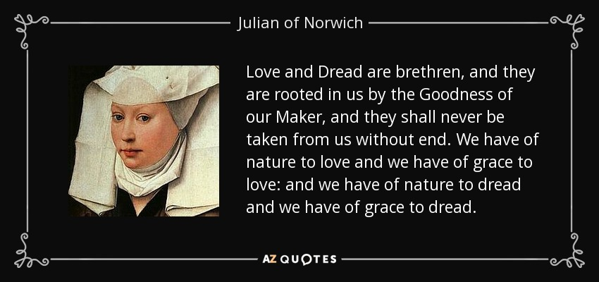 Love and Dread are brethren, and they are rooted in us by the Goodness of our Maker, and they shall never be taken from us without end. We have of nature to love and we have of grace to love: and we have of nature to dread and we have of grace to dread. - Julian of Norwich