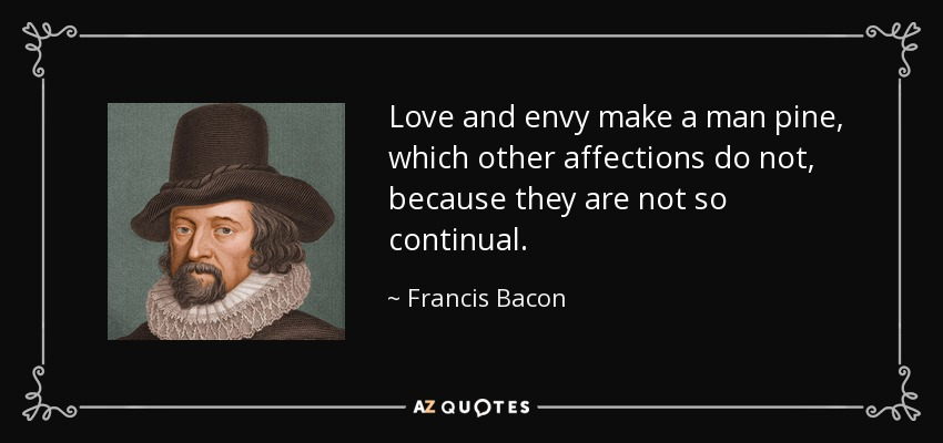Love and envy make a man pine, which other affections do not, because they are not so continual. - Francis Bacon