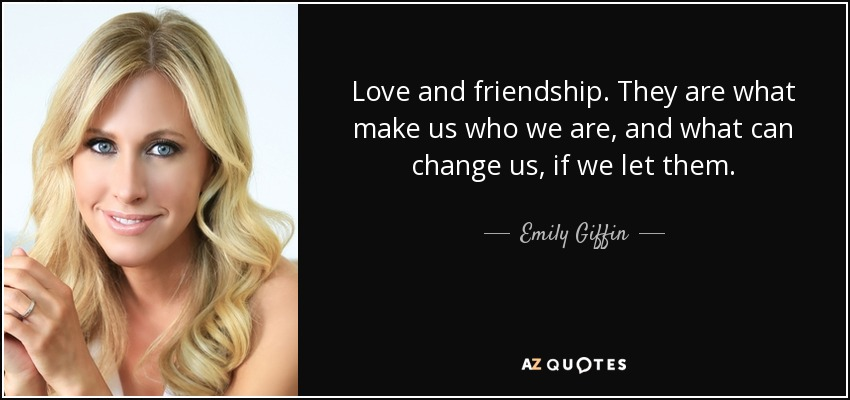 Love and friendship. They are what make us who we are, and what can change us, if we let them. - Emily Giffin