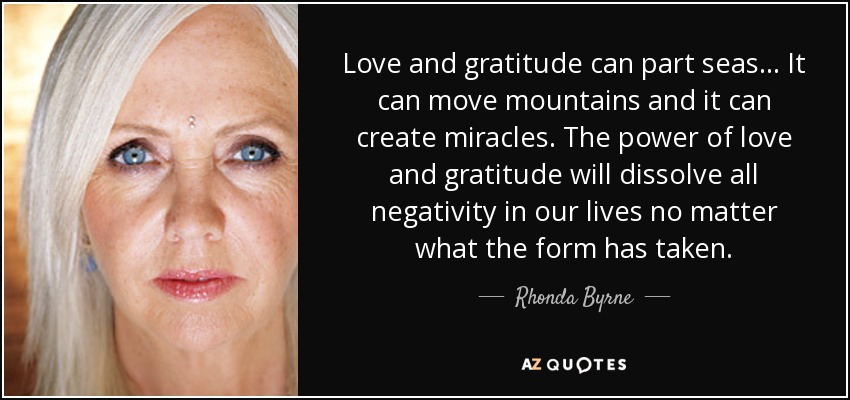 Love and gratitude can part seas... It can move mountains and it can create miracles. The power of love and gratitude will dissolve all negativity in our lives no matter what the form has taken. - Rhonda Byrne