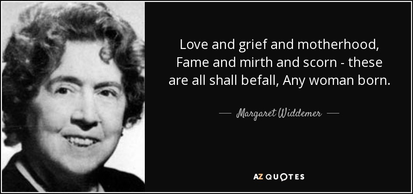 Love and grief and motherhood, Fame and mirth and scorn - these are all shall befall, Any woman born. - Margaret Widdemer