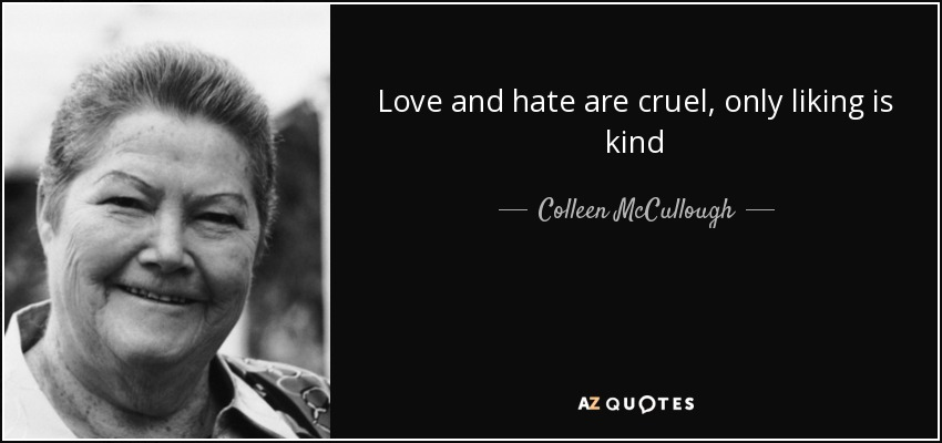 Love and hate are cruel, only liking is kind - Colleen McCullough