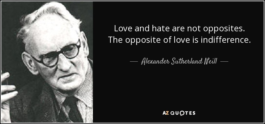 Love and hate are not opposites. The opposite of love is indifference. - Alexander Sutherland Neill