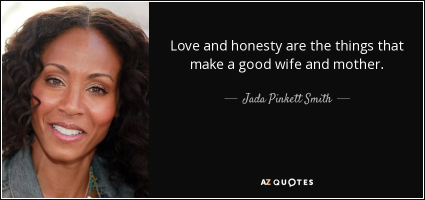 Love and honesty are the things that make a good wife and mother. - Jada Pinkett Smith