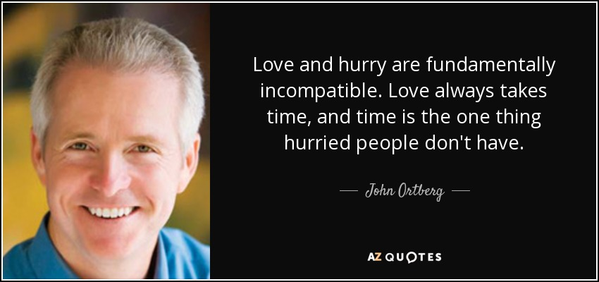 Love and hurry are fundamentally incompatible. Love always takes time, and time is the one thing hurried people don't have. - John Ortberg