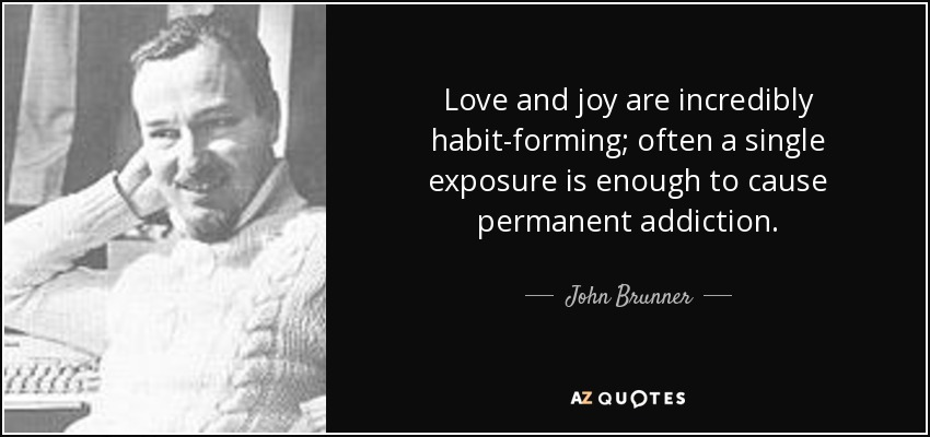 Love and joy are incredibly habit-forming; often a single exposure is enough to cause permanent addiction. - John Brunner
