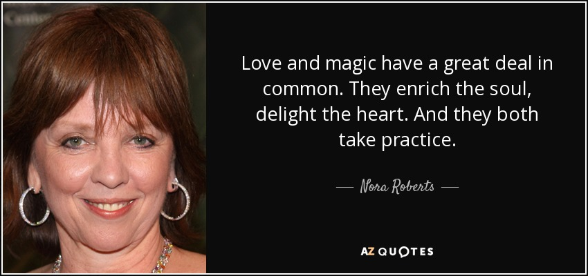 Love and magic have a great deal in common. They enrich the soul, delight the heart. And they both take practice. - Nora Roberts