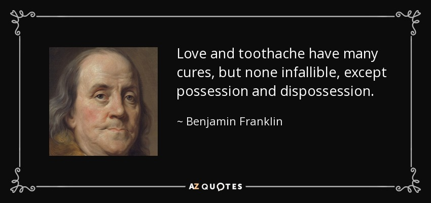 Love and toothache have many cures, but none infallible, except possession and dispossession. - Benjamin Franklin