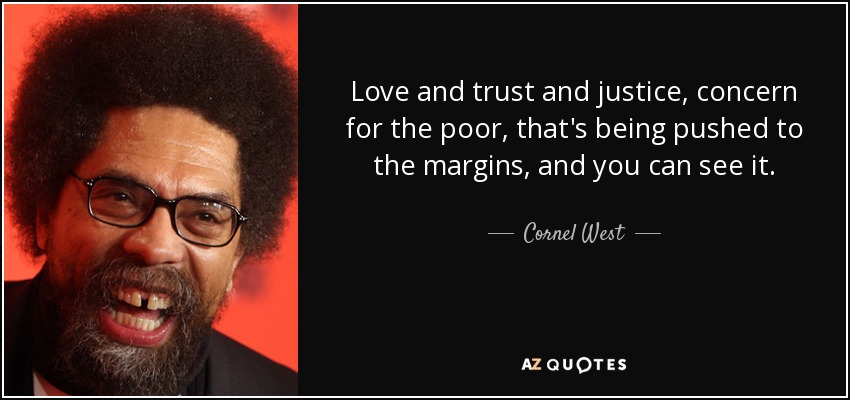 Love and trust and justice, concern for the poor, that's being pushed to the margins, and you can see it. - Cornel West