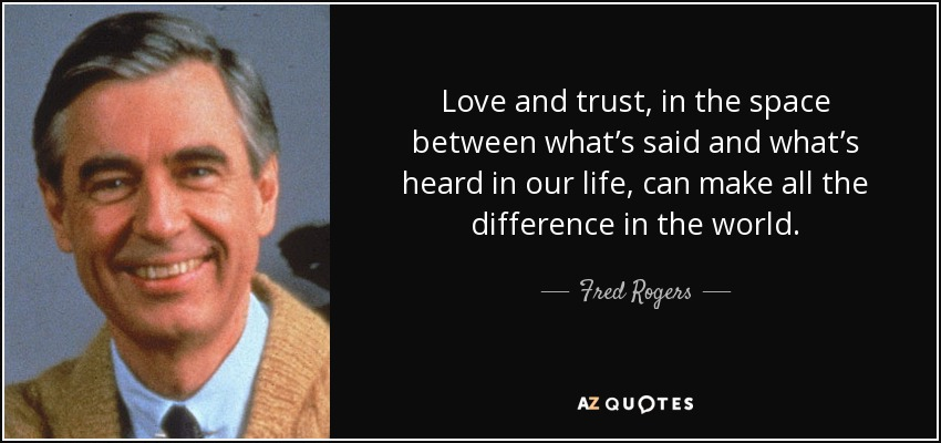 Love and trust, in the space between what's said and what's heard in our life, can make all the difference in the world. - Fred Rogers