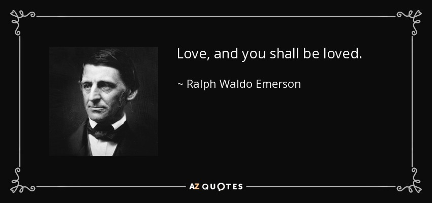 Love, and you shall be loved. - Ralph Waldo Emerson