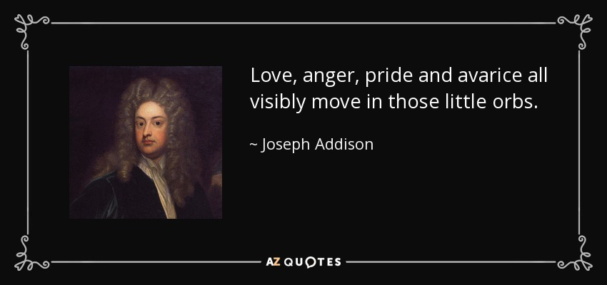 Love, anger, pride and avarice all visibly move in those little orbs. - Joseph Addison