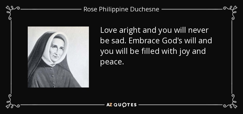 Love aright and you will never be sad. Embrace God's will and you will be filled with joy and peace. - Rose Philippine Duchesne