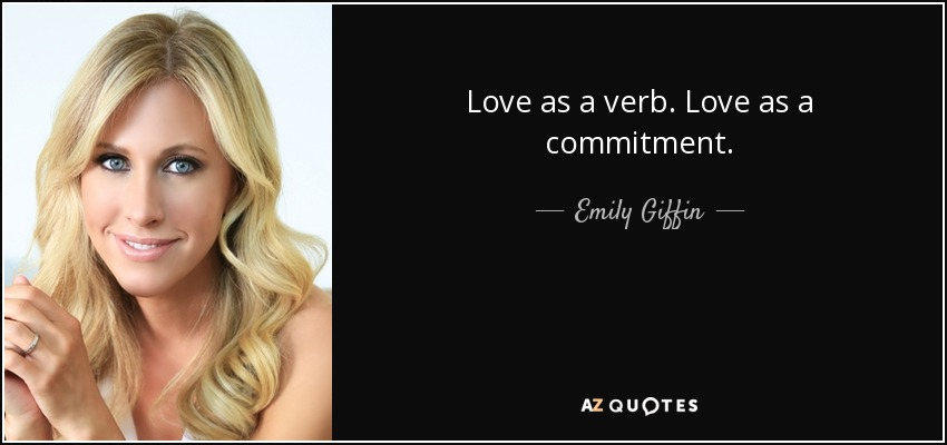 Love as a verb. Love as a commitment. - Emily Giffin