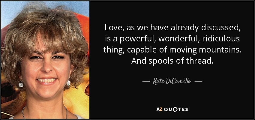 Love, as we have already discussed, is a powerful, wonderful, ridiculous thing, capable of moving mountains. And spools of thread. - Kate DiCamillo
