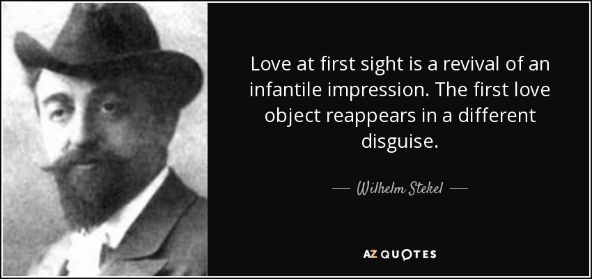 Love at first sight is a revival of an infantile impression. The first love object reappears in a different disguise. - Wilhelm Stekel