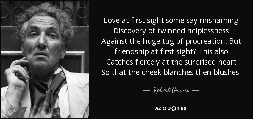Love at first sight'some say misnaming Discovery of twinned helplessness Against the huge tug of procreation. But friendship at first sight? This also Catches fiercely at the surprised heart So that the cheek blanches then blushes. - Robert Graves